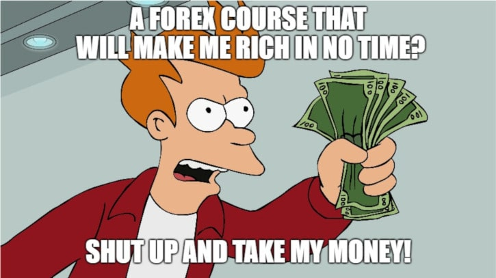 A Forex course that will make me rich in no time? Shut up and take my money!